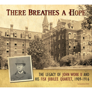 There Breathes a Hope: The Legacy of John Work II and His Fisk Jubilee Quartet, 1909-1916 (Fisk University Jubilee Quartet)